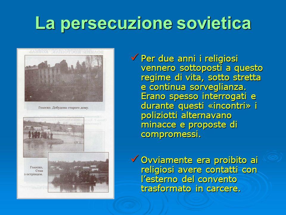 La persecuzione sovietica Per due anni i religiosi vennero sottoposti a questo regime di vita, sotto stretta e continua sorveglianza. Erano spesso int