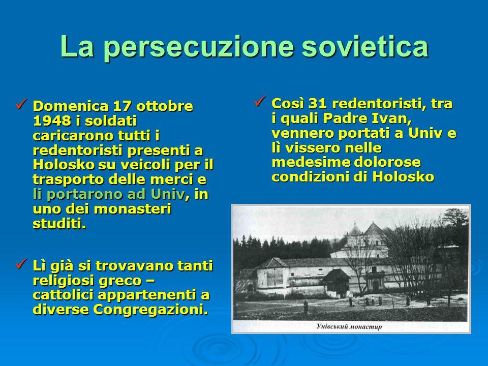 La persecuzione sovietica Domenica 17 ottobre 1948 i soldati caricarono tutti i redentoristi presenti a Holosko su veicoli per il trasporto delle merc