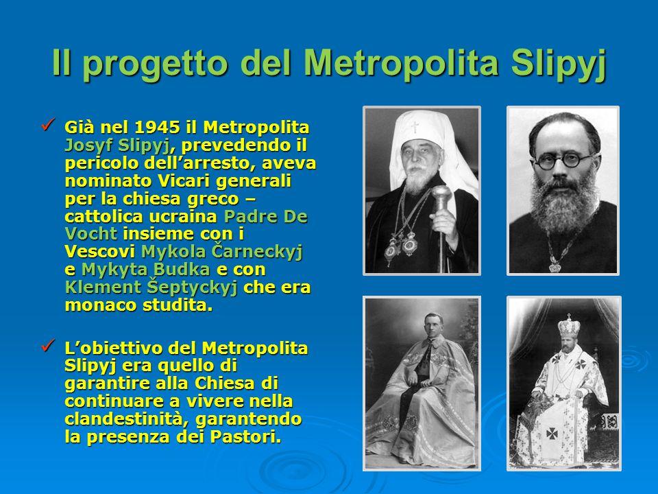 Il progetto del Metropolita Slipyj Già nel 1945 il Metropolita Josyf Slipyj, prevedendo il pericolo dellarresto, aveva nominato Vicari generali per la
