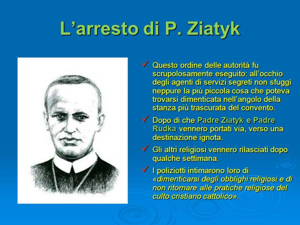 Larresto di P. Ziatyk Questo ordine delle autorità fu scrupolosamente eseguito: allocchio degli agenti di servizi segreti non sfuggì neppure la più pi