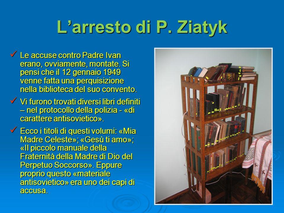 Larresto di P. Ziatyk Le accuse contro Padre Ivan erano, ovviamente, montate. Si pensi che il 12 gennaio 1949 venne fatta una perquisizione nella bibl