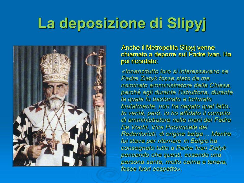 La deposizione di Slipyj Anche il Metropolita Slipyj venne chiamato a deporre sul Padre Ivan. Ha poi ricordato: «Innanzitutto loro si interessavano se
