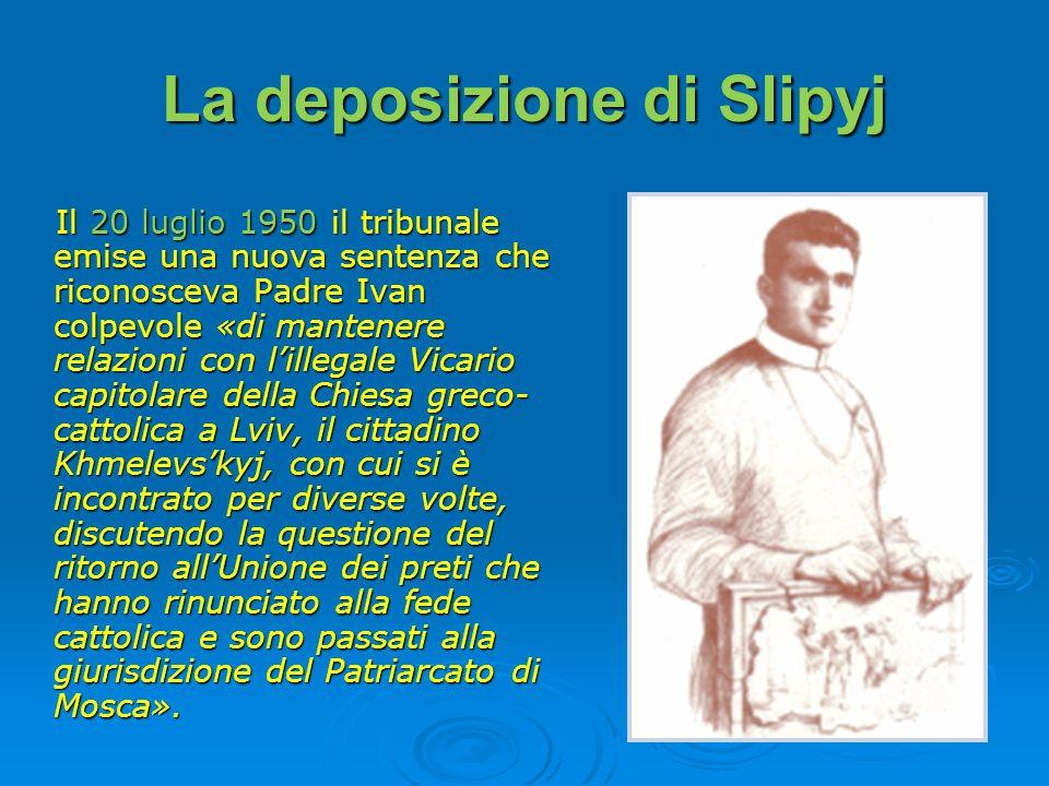 La deposizione di Slipyj Il 20 luglio 1950 il tribunale emise una nuova sentenza che riconosceva Padre Ivan colpevole «di mantenere relazioni con lill