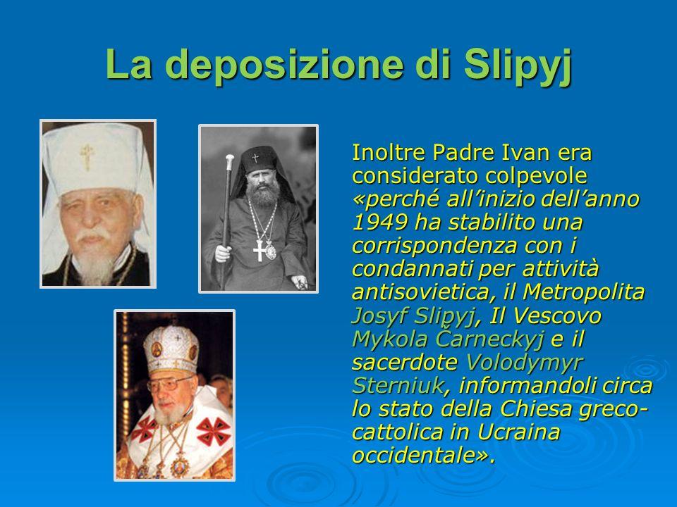 La deposizione di Slipyj Inoltre Padre Ivan era considerato colpevole «perché allinizio dellanno 1949 ha stabilito una corrispondenza con i condannati
