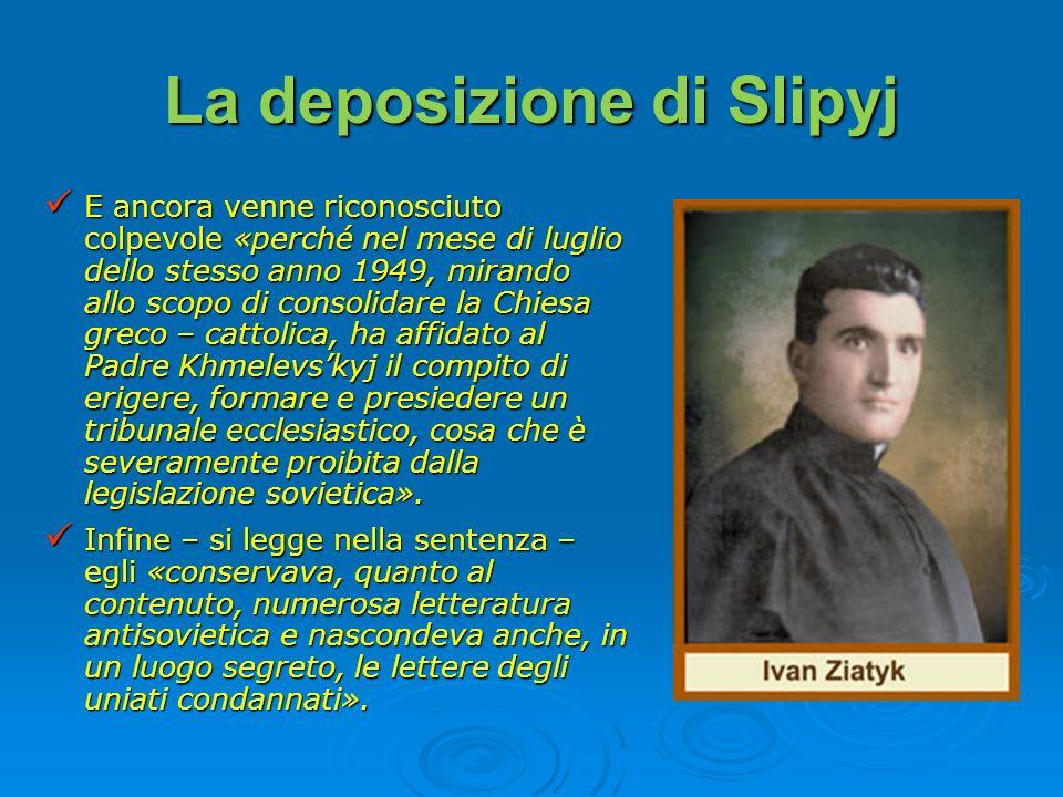La deposizione di Slipyj E ancora venne riconosciuto colpevole «perché nel mese di luglio dello stesso anno 1949, mirando allo scopo di consolidare la