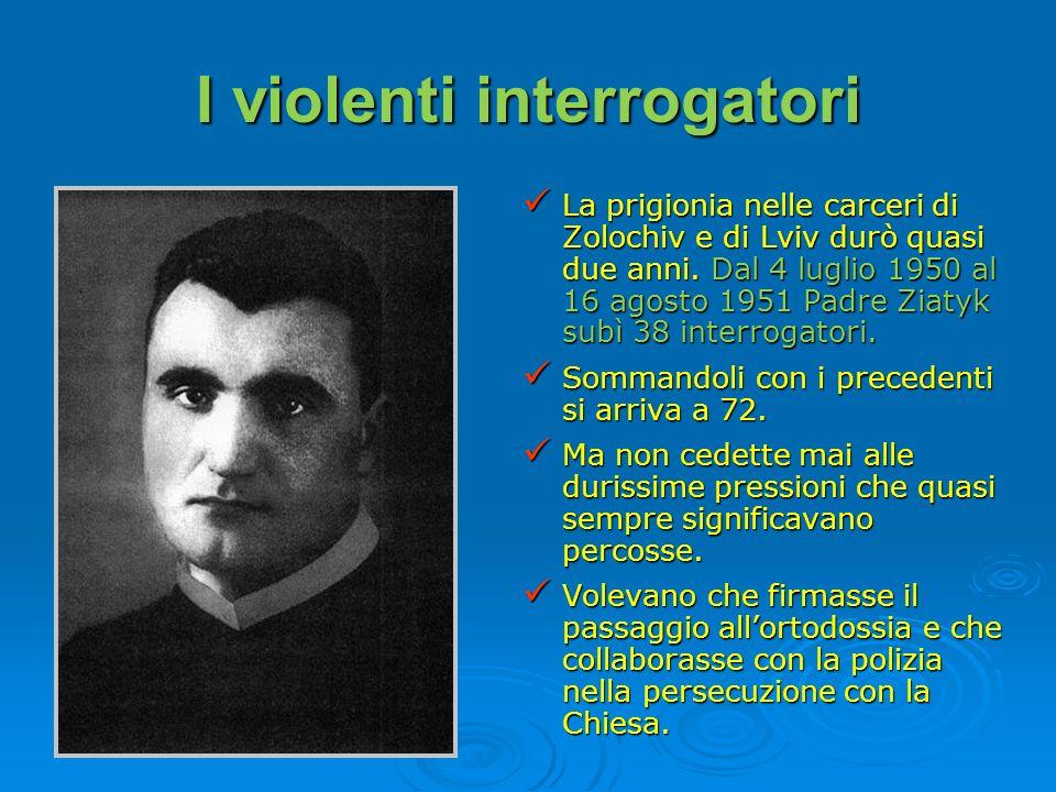 I violenti interrogatori La prigionia nelle carceri di Zolochiv e di Lviv durò quasi due anni. Dal 4 luglio 1950 al 16 agosto 1951 Padre Ziatyk subì 3