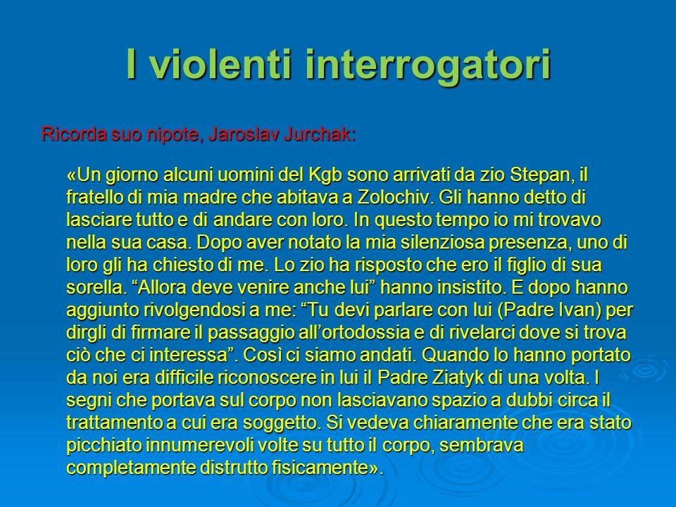 I violenti interrogatori Ricorda suo nipote, Jaroslav Jurchak: «Un giorno alcuni uomini del Kgb sono arrivati da zio Stepan, il fratello di mia madre