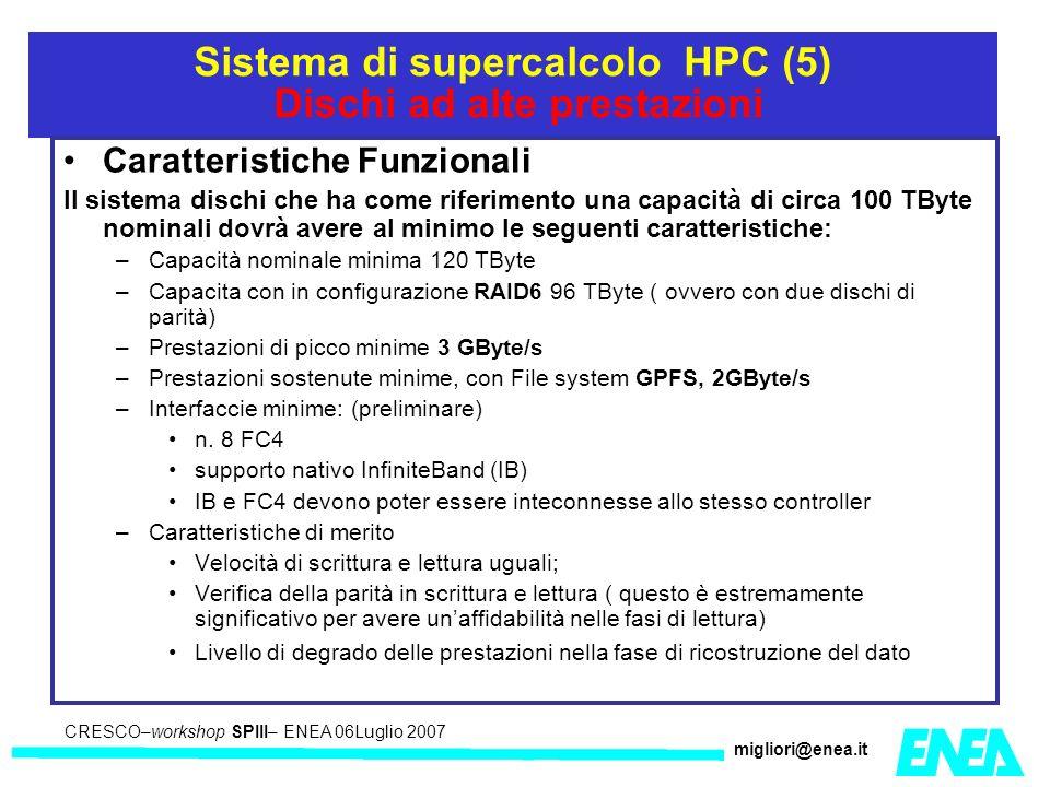 CRESCO – Kick-off meeting LA II – 23 maggio 2006 CRESCO–workshop SPIII– ENEA 06Luglio 2007 migliori@enea.it Sistema di supercalcolo HPC (5) Dischi ad alte prestazioni Caratteristiche Funzionali Il sistema dischi che ha come riferimento una capacità di circa 100 TByte nominali dovrà avere al minimo le seguenti caratteristiche: –Capacità nominale minima 120 TByte –Capacita con in configurazione RAID6 96 TByte ( ovvero con due dischi di parità) –Prestazioni di picco minime 3 GByte/s –Prestazioni sostenute minime, con File system GPFS, 2GByte/s –Interfaccie minime: (preliminare) n.