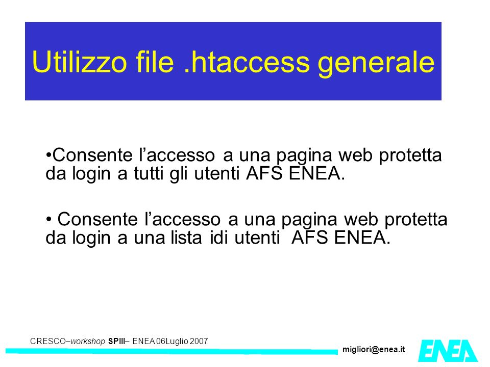 CRESCO – Kick-off meeting LA II – 23 maggio 2006 CRESCO–workshop SPIII– ENEA 06Luglio 2007 migliori@enea.it Utilizzo file.htaccess generale Consente laccesso a una pagina web protetta da login a tutti gli utenti AFS ENEA.