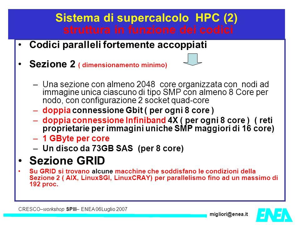 CRESCO – Kick-off meeting LA II – 23 maggio 2006 CRESCO–workshop SPIII– ENEA 06Luglio 2007 migliori@enea.it Sistema di supercalcolo HPC (2) struttura in funzione dei codici Codici paralleli fortemente accoppiati Sezione 2 ( dimensionamento minimo) –Una sezione con almeno 2048 core organizzata con nodi ad immagine unica ciascuno di tipo SMP con almeno 8 Core per nodo, con configurazione 2 socket quad-core –doppia connessione Gbit ( per ogni 8 core ) –doppia connessione Infiniband 4X ( per ogni 8 core ) ( reti proprietarie per immagini uniche SMP maggiori di 16 core) –1 GByte per core –Un disco da 73GB SAS (per 8 core) Sezione GRID Su GRID si trovano alcune macchine che soddisfano le condizioni della Sezione 2 ( AIX, LinuxSGI, LinuxCRAY) per parallelismo fino ad un massimo di 192 proc.