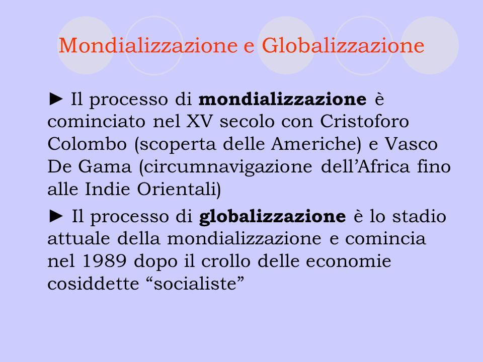 Mondializzazione e Globalizzazione Il processo di mondializzazione è cominciato nel XV secolo con Cristoforo Colombo (scoperta delle Americhe) e Vasco