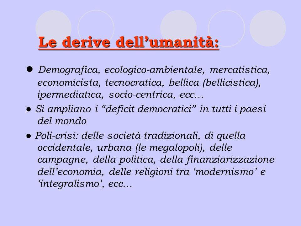 Le derive dellumanità: Demografica, ecologico-ambientale, mercatistica, economicista, tecnocratica, bellica (bellicistica), ipermediatica, socio-centr