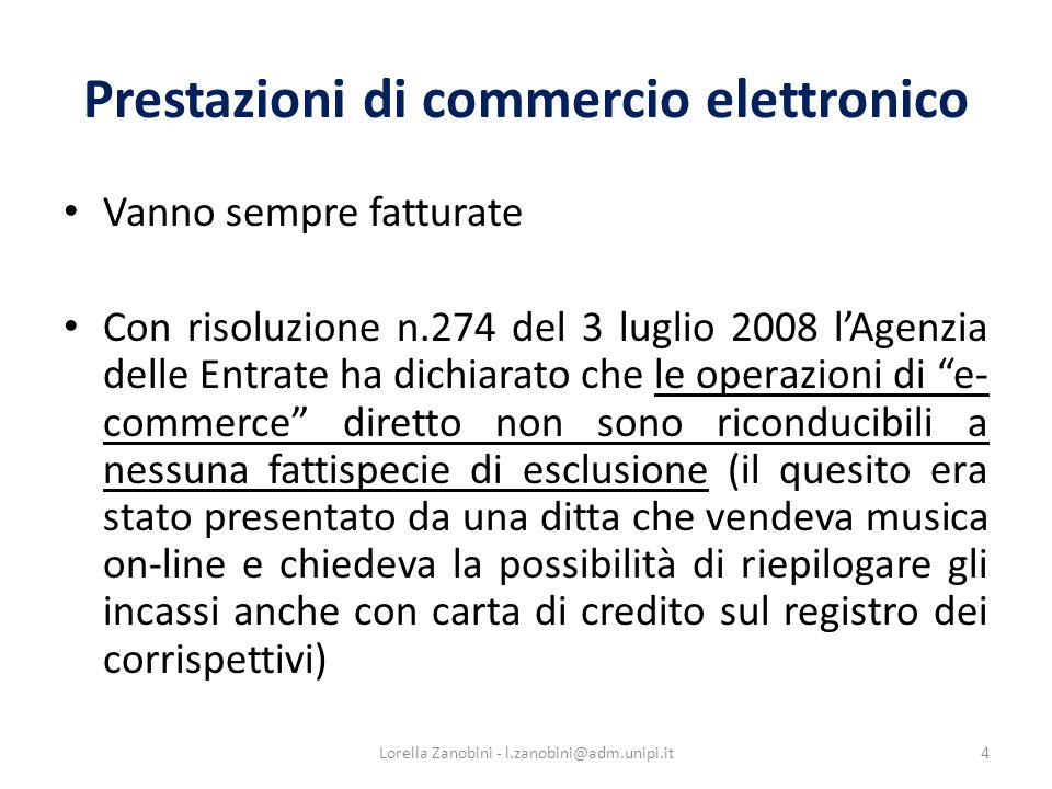 Prestazioni di commercio elettronico Vanno sempre fatturate Con risoluzione n.274 del 3 luglio 2008 lAgenzia delle Entrate ha dichiarato che le operazioni di e- commerce diretto non sono riconducibili a nessuna fattispecie di esclusione (il quesito era stato presentato da una ditta che vendeva musica on-line e chiedeva la possibilità di riepilogare gli incassi anche con carta di credito sul registro dei corrispettivi) 4Lorella Zanobini - l.zanobini@adm.unipi.it