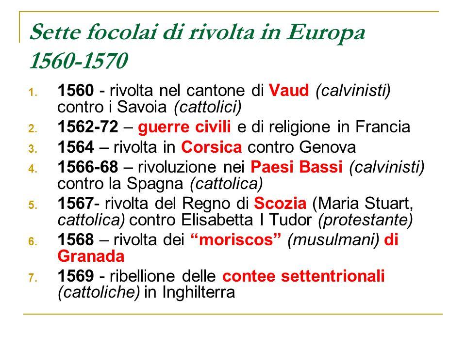 Sette focolai di rivolta in Europa 1560-1570 1. 1560 - rivolta nel cantone di Vaud (calvinisti) contro i Savoia (cattolici) 2. 1562-72 – guerre civili