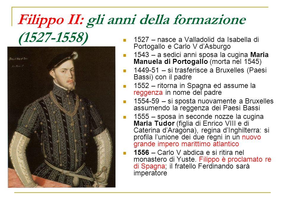Filippo II: gli anni della formazione (1527-1558) 1527 – nasce a Valladolid da Isabella di Portogallo e Carlo V dAsburgo 1543 – a sedici anni sposa la