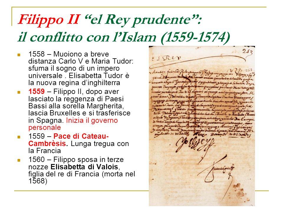 Filippo II el Rey prudente: il conflitto con lIslam (1559-1574) 1558 – Muoiono a breve distanza Carlo V e Maria Tudor: sfuma il sogno di un impero uni