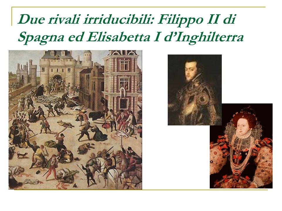 Due rivali irriducibili: Filippo II di Spagna ed Elisabetta I dInghilterra