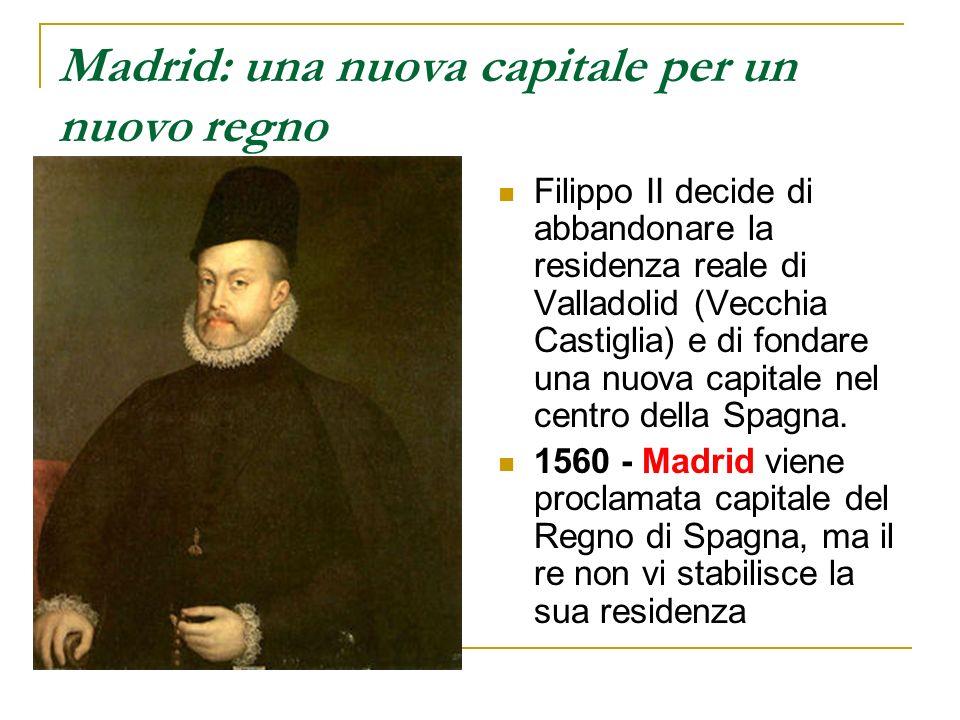 Madrid: una nuova capitale per un nuovo regno Filippo II decide di abbandonare la residenza reale di Valladolid (Vecchia Castiglia) e di fondare una n
