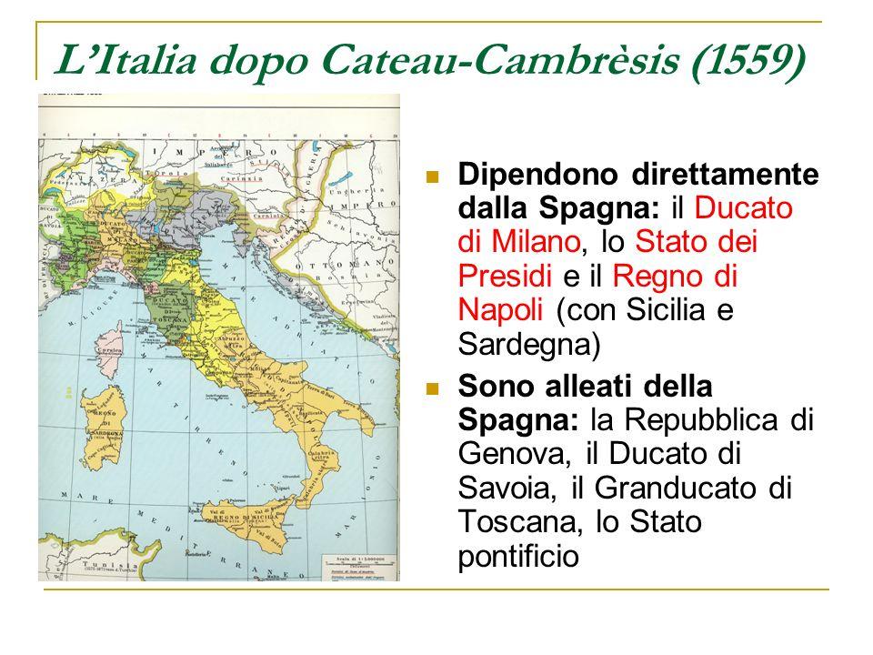 LItalia dopo Cateau-Cambrèsis (1559) Dipendono direttamente dalla Spagna: il Ducato di Milano, lo Stato dei Presidi e il Regno di Napoli (con Sicilia
