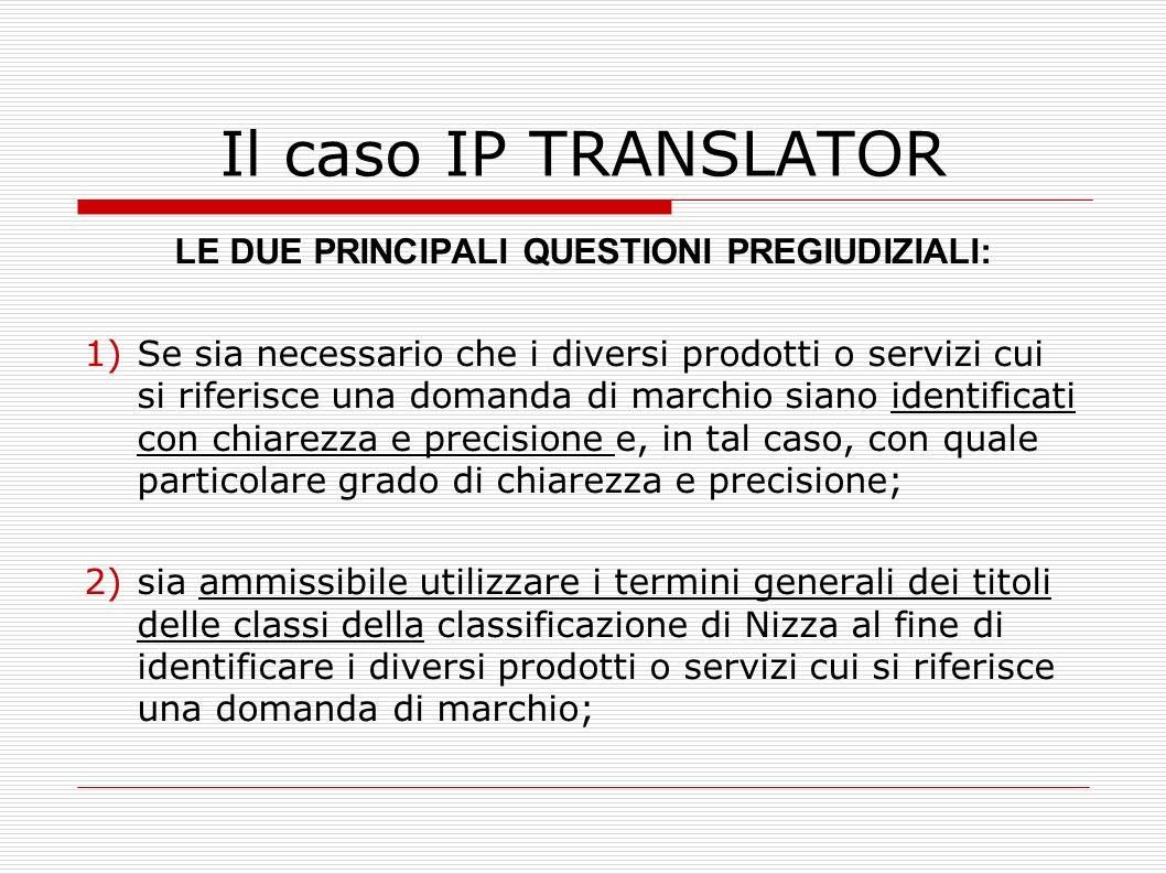 Il caso IP TRANSLATOR LE DUE PRINCIPALI QUESTIONI PREGIUDIZIALI: 1)Se sia necessario che i diversi prodotti o servizi cui si riferisce una domanda di