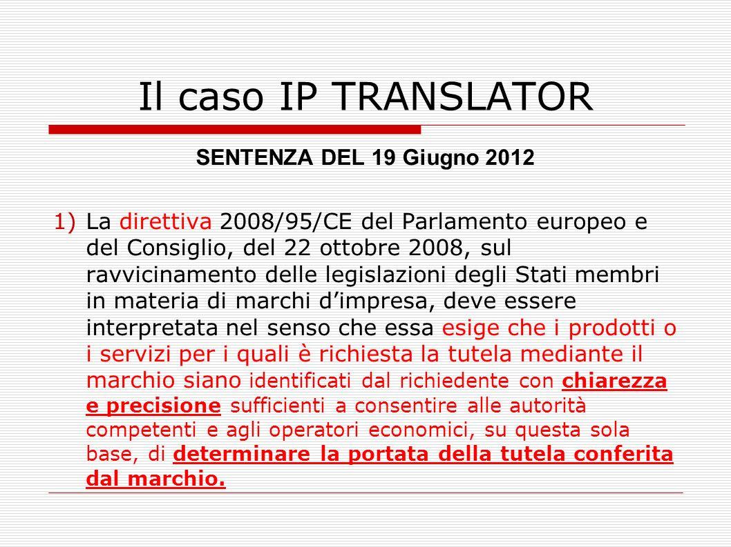 Il caso IP TRANSLATOR SENTENZA DEL 19 Giugno 2012 2) La direttiva deve essere interpretata nel senso che essa non osta allimpiego delle indicazioni generali dei titoli delle classi della classificazione di cui allarticolo 1 dellAccordo di Nizza… purché siffatta identificazione sia sufficientemente chiara e precisa.