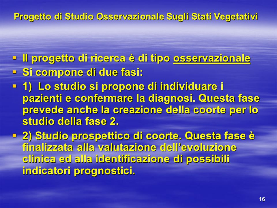 16 Progetto di Studio Osservazionale Sugli Stati Vegetativi Il progetto di ricerca è di tipo osservazionale Il progetto di ricerca è di tipo osservazi