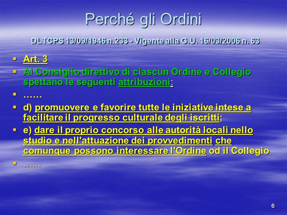 6 Perché gli Ordini DLTCPS 13/09/1946 n.233 - Vigente alla G.U. 16/03/2006 n. 63 Art. 3 Art. 3 Al Consiglio direttivo di ciascun Ordine e Collegio spe
