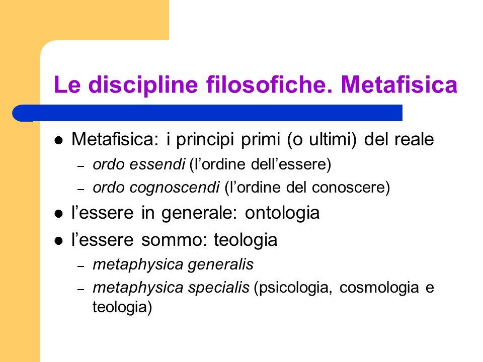 Le discipline filosofiche. Metafisica Metafisica: i principi primi (o ultimi) del reale – ordo essendi (lordine dellessere) – ordo cognoscendi (lordin