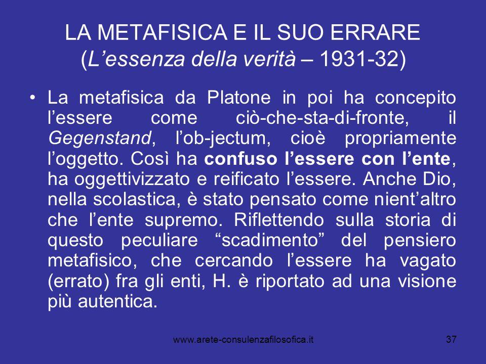 37 LA METAFISICA E IL SUO ERRARE (Lessenza della verità – 1931-32) La metafisica da Platone in poi ha concepito lessere come ciò-che-sta-di-fronte, il