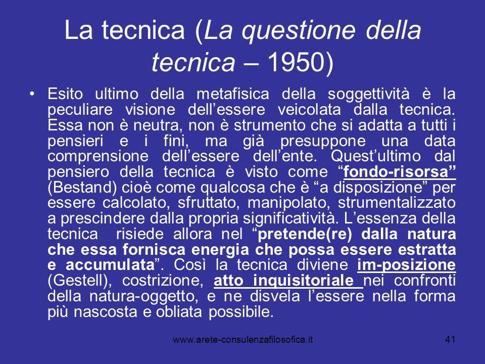 41 La tecnica (La questione della tecnica – 1950) Esito ultimo della metafisica della soggettività è la peculiare visione dellessere veicolata dalla t