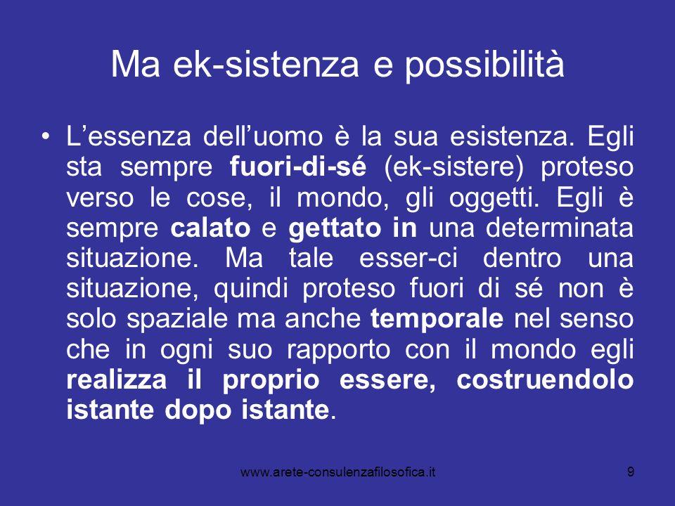 9 Ma ek-sistenza e possibilità Lessenza delluomo è la sua esistenza. Egli sta sempre fuori-di-sé (ek-sistere) proteso verso le cose, il mondo, gli ogg
