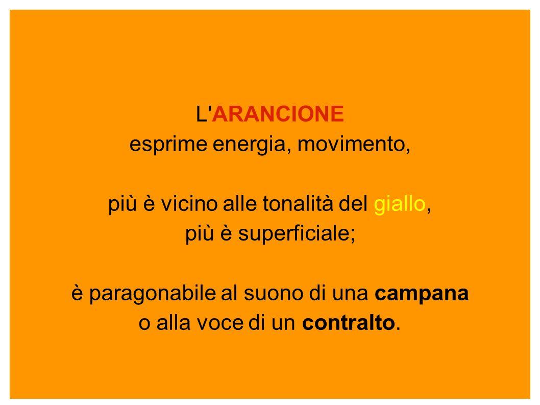 L'ARANCIONE esprime energia, movimento, più è vicino alle tonalità del giallo, più è superficiale; è paragonabile al suono di una campana o alla voce