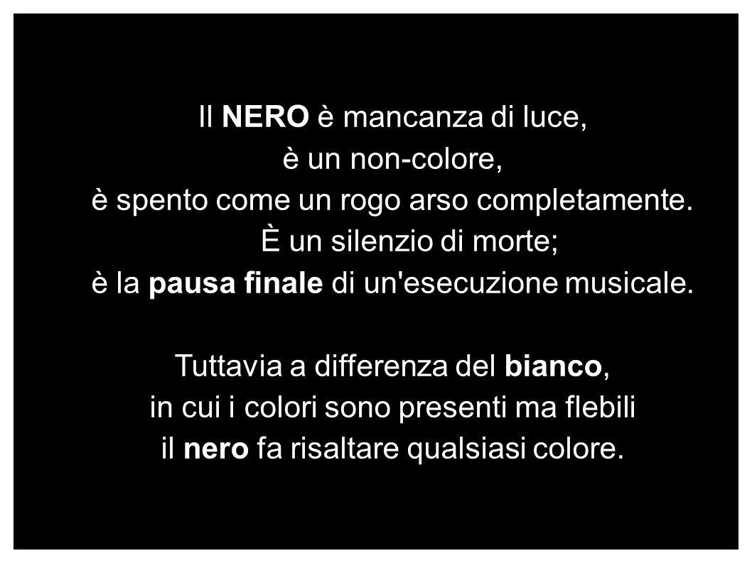 Il NERO è mancanza di luce, è un non-colore, è spento come un rogo arso completamente. È un silenzio di morte; è la pausa finale di un'esecuzione musi