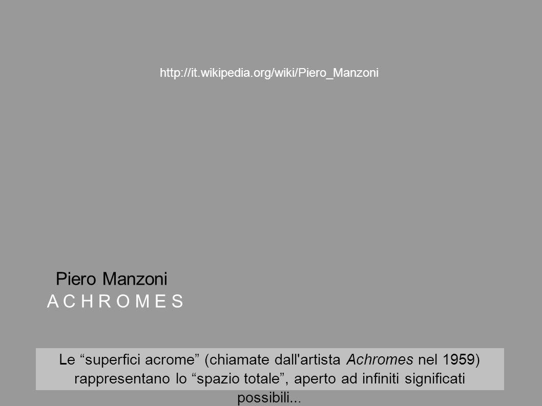 Piero Manzoni A C H R O M E S Le superfici acrome (chiamate dall'artista Achromes nel 1959) rappresentano lo spazio totale, aperto ad infiniti signifi