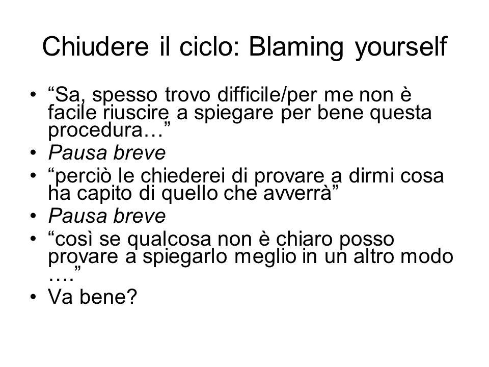 Chiudere il ciclo: Blaming yourself Sa, spesso trovo difficile/per me non è facile riuscire a spiegare per bene questa procedura… Pausa breve perciò l