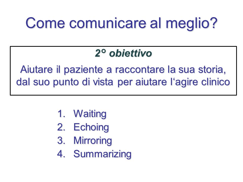 Come comunicare al meglio? 2° obiettivo Aiutare il paziente a raccontare la sua storia, dal suo punto di vista per aiutare lagire clinico 1.Waiting 2.
