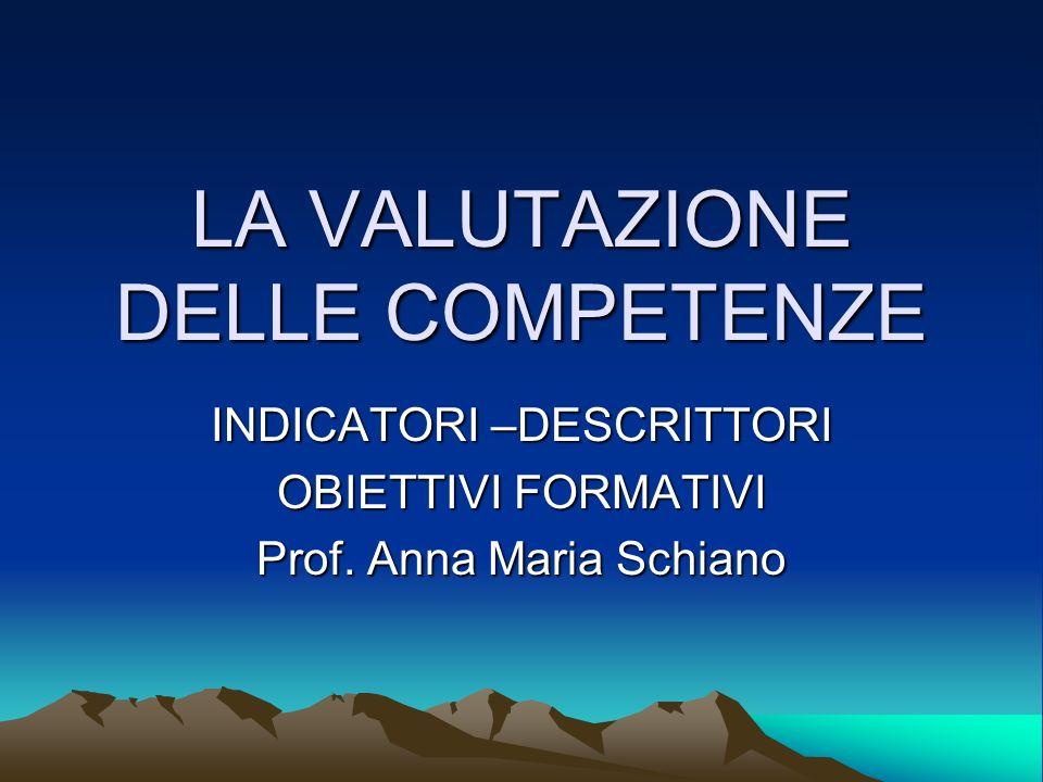 LA VALUTAZIONE DELLE COMPETENZE INDICATORI –DESCRITTORI OBIETTIVI FORMATIVI Prof. Anna Maria Schiano