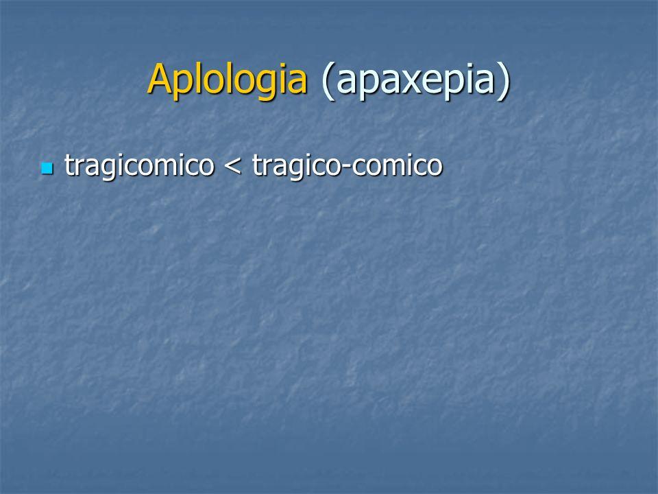 Aplologia (apaxepia) tragicomico < tragico-comico tragicomico < tragico-comico