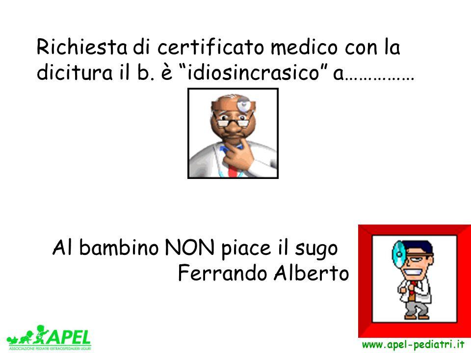 www.apel-pediatri.it Al bambino NON piace il sugo Ferrando Alberto Richiesta di certificato medico con la dicitura il b. è idiosincrasico a……………