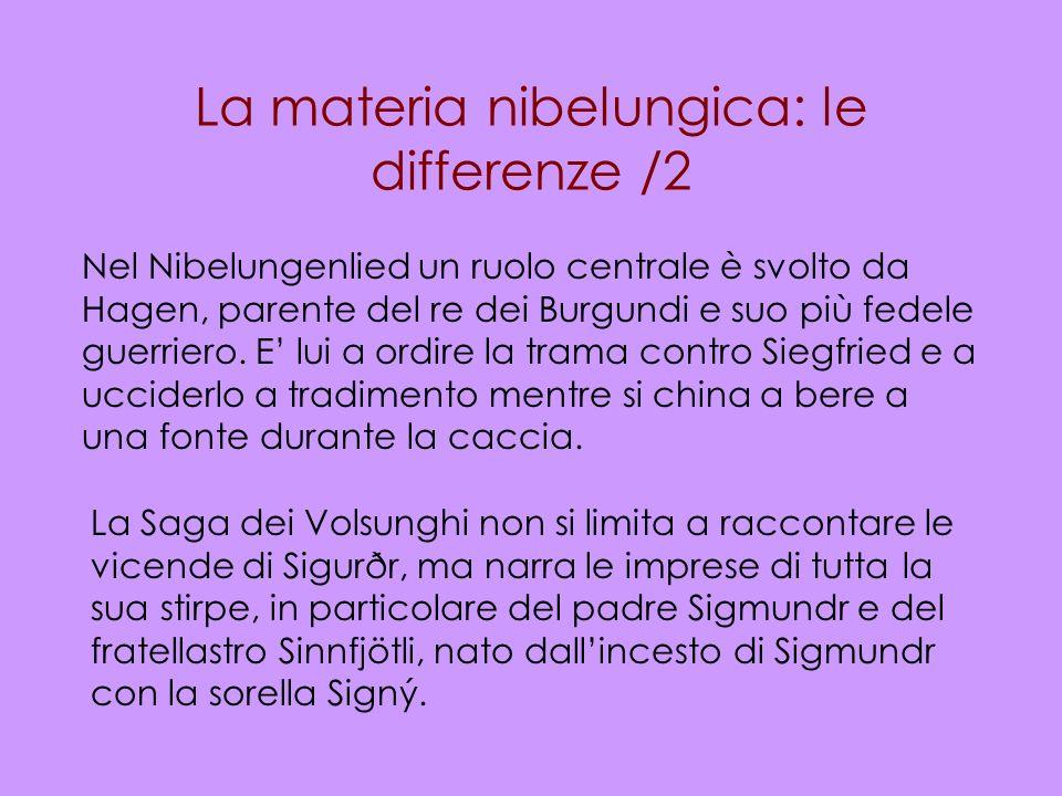 La materia nibelungica: le differenze /2 Nel Nibelungenlied un ruolo centrale è svolto da Hagen, parente del re dei Burgundi e suo più fedele guerrier