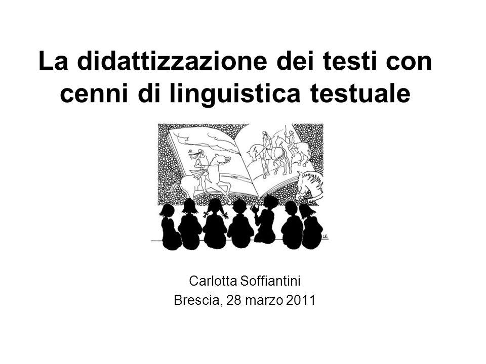 La didattizzazione dei testi con cenni di linguistica testuale Carlotta Soffiantini Brescia, 28 marzo 2011