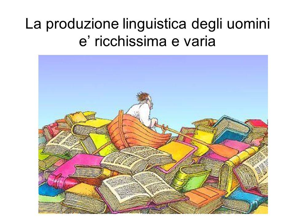 La produzione linguistica degli uomini e ricchissima e varia
