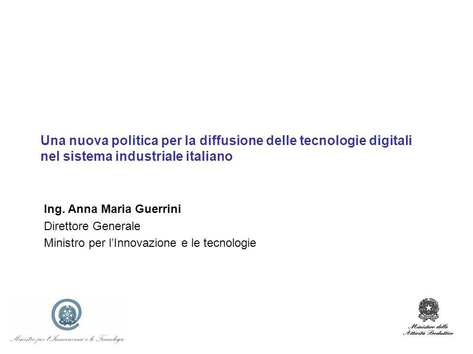Una nuova politica per la diffusione delle tecnologie digitali nel sistema industriale italiano Ing. Anna Maria Guerrini Direttore Generale Ministro p