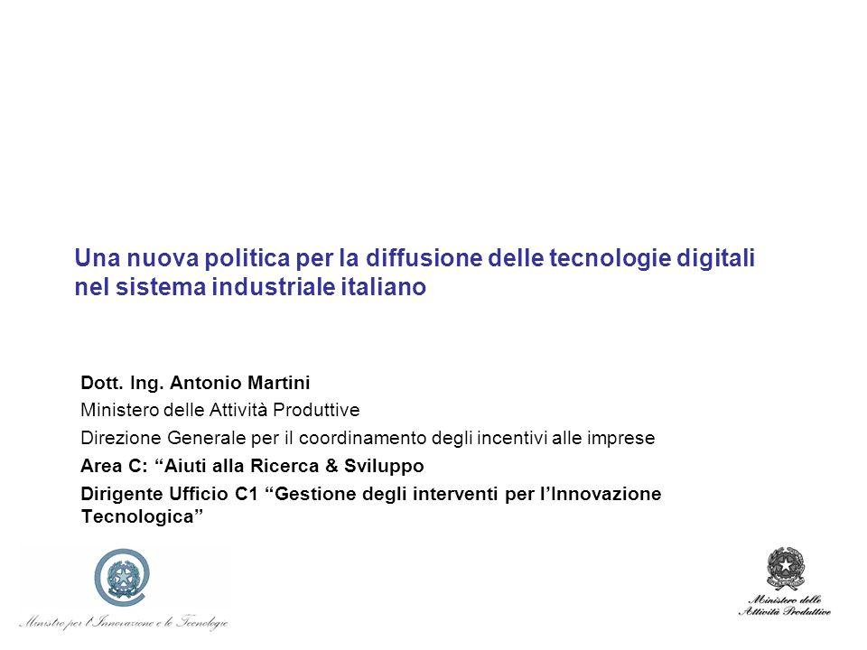 Una nuova politica per la diffusione delle tecnologie digitali nel sistema industriale italiano Dott. Ing. Antonio Martini Ministero delle Attività Pr