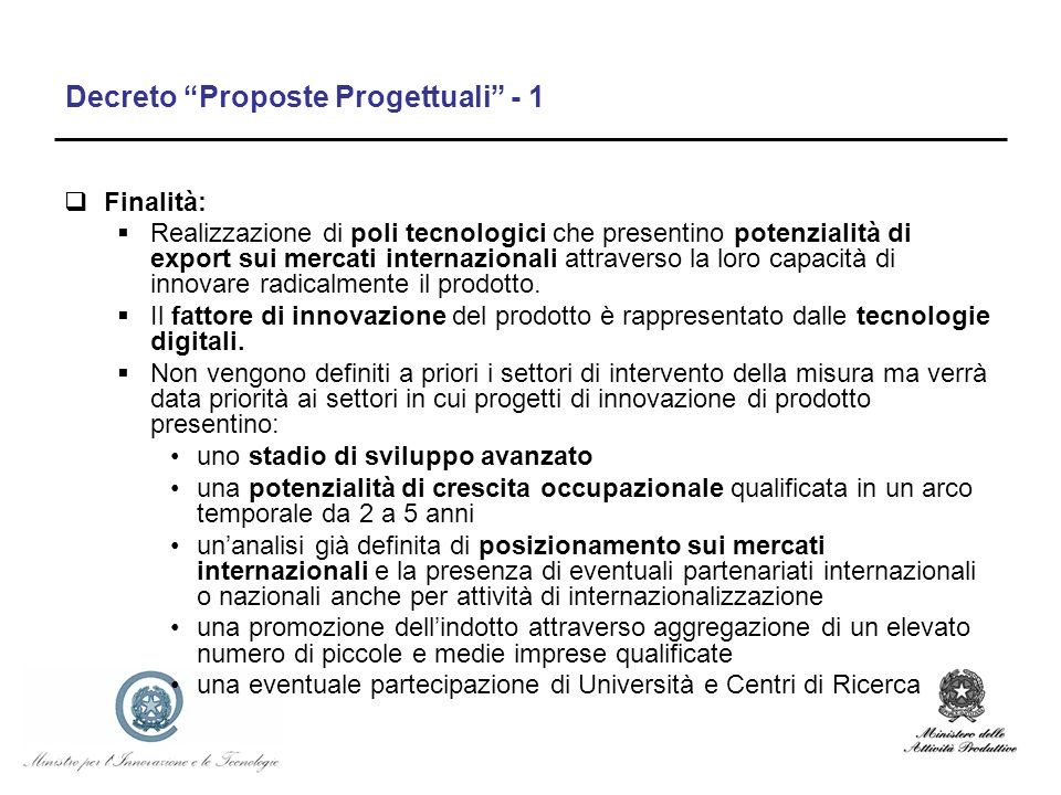 Decreto Proposte Progettuali - 1 Finalità: Realizzazione di poli tecnologici che presentino potenzialità di export sui mercati internazionali attraverso la loro capacità di innovare radicalmente il prodotto.