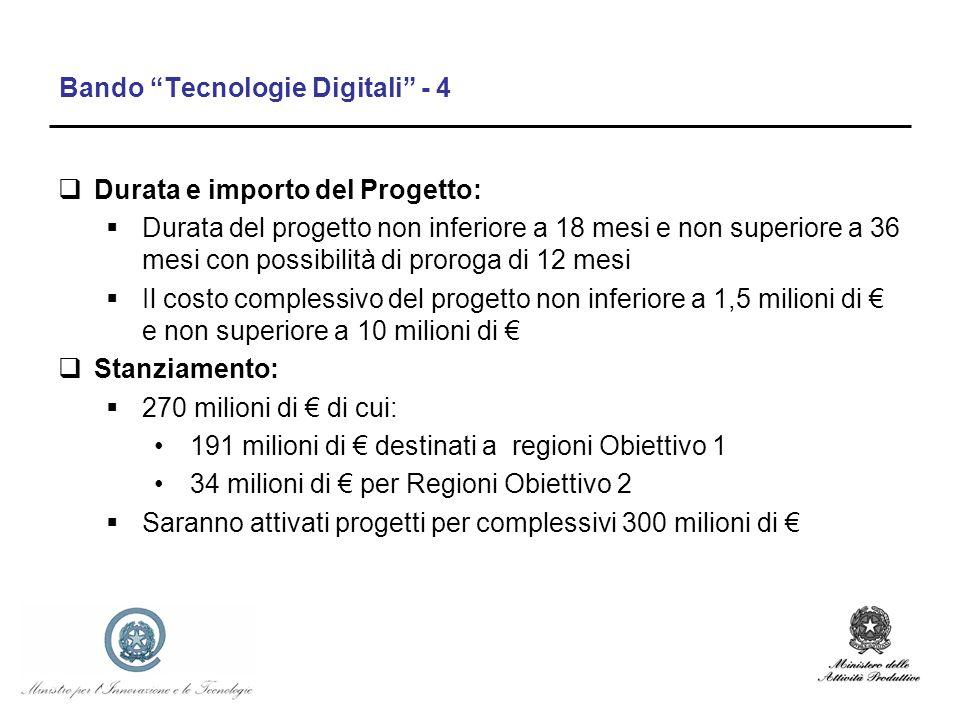 Bando Tecnologie Digitali - 4 Durata e importo del Progetto: Durata del progetto non inferiore a 18 mesi e non superiore a 36 mesi con possibilità di proroga di 12 mesi Il costo complessivo del progetto non inferiore a 1,5 milioni di e non superiore a 10 milioni di Stanziamento: 270 milioni di di cui: 191 milioni di destinati a regioni Obiettivo 1 34 milioni di per Regioni Obiettivo 2 Saranno attivati progetti per complessivi 300 milioni di