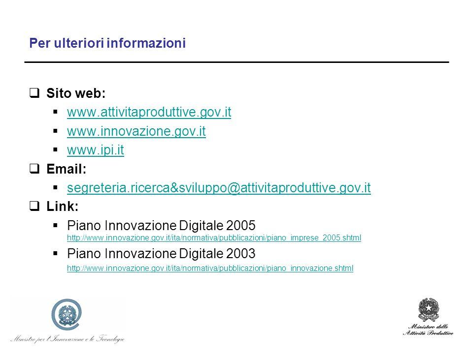 Per ulteriori informazioni Sito web: www.attivitaproduttive.gov.it www.innovazione.gov.it www.ipi.it Email: segreteria.ricerca&sviluppo@attivitaproduttive.gov.it Link: Piano Innovazione Digitale 2005 http://www.innovazione.gov.it/ita/normativa/pubblicazioni/piano_imprese_2005.shtml http://www.innovazione.gov.it/ita/normativa/pubblicazioni/piano_imprese_2005.shtml Piano Innovazione Digitale 2003 http://www.innovazione.gov.it/ita/normativa/pubblicazioni/piano_innovazione.shtml