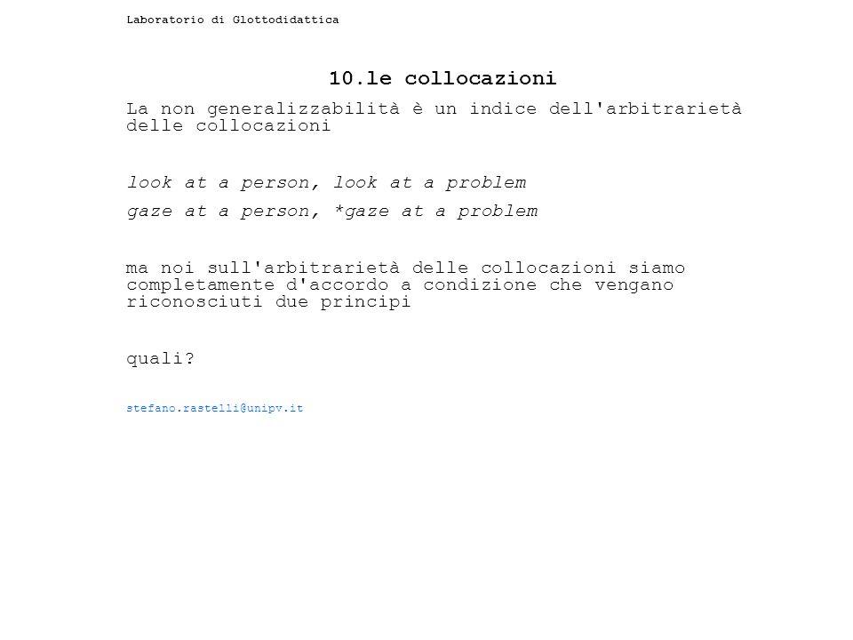 Laboratorio di Glottodidattica 10.le collocazioni La non generalizzabilità è un indice dell'arbitrarietà delle collocazioni look at a person, look at