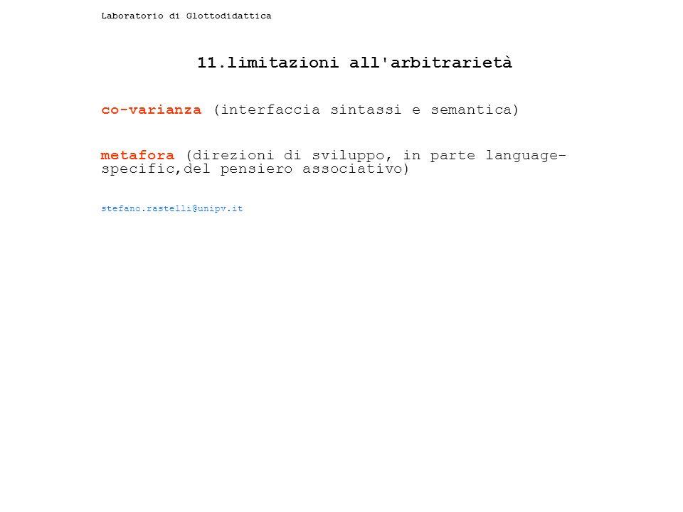 Laboratorio di Glottodidattica 11.limitazioni all arbitrarietà co-varianza (interfaccia sintassi e semantica) metafora (direzioni di sviluppo, in parte language- specific,del pensiero associativo) stefano.rastelli@unipv.it