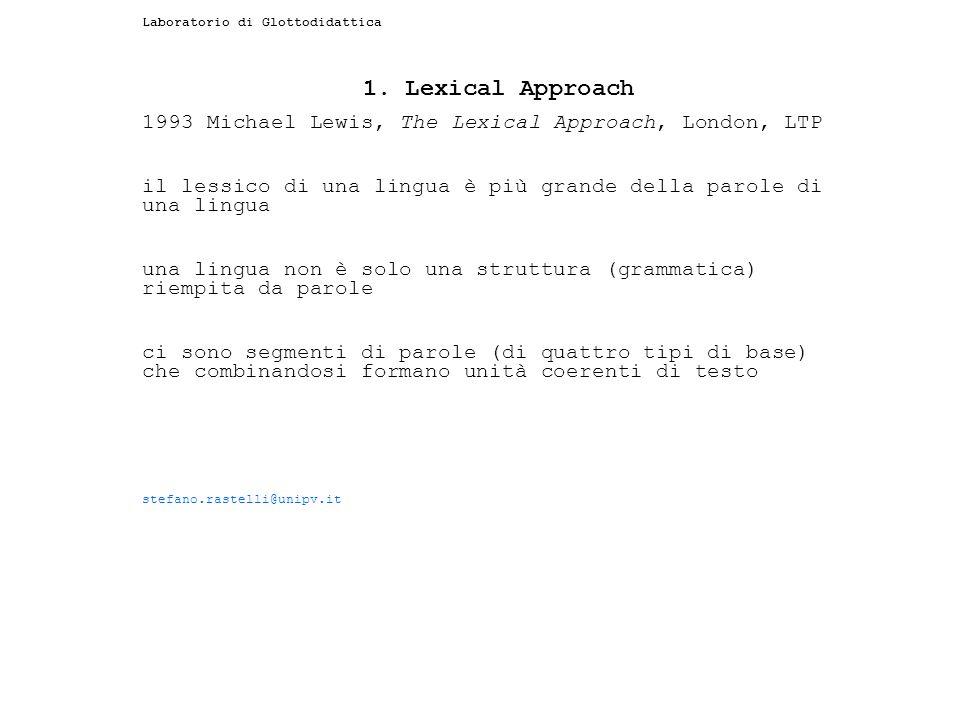 Laboratorio di Glottodidattica 1. Lexical Approach 1993 Michael Lewis, The Lexical Approach, London, LTP il lessico di una lingua è più grande della p